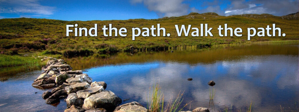 Find the path. Walk the path.